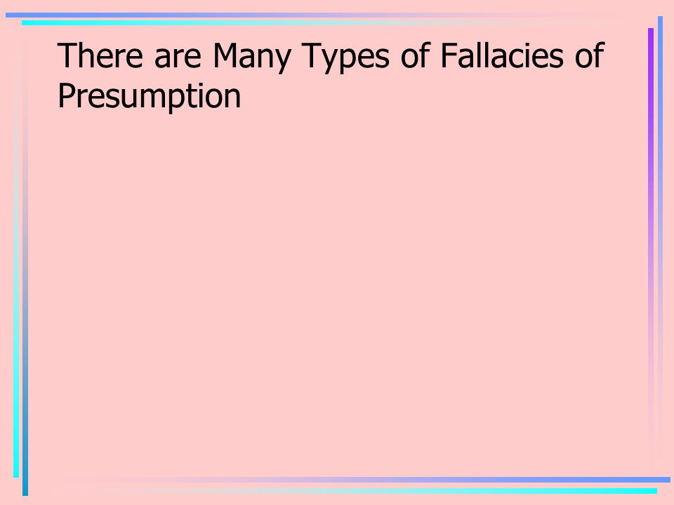 There are Many Types of Fallacies of Presumption