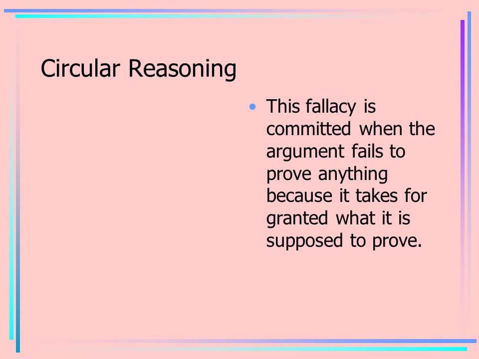 Circular Reasoning This fallacy is committed when the argument fails to prove anything because it takes for granted what it is supposed to prove.