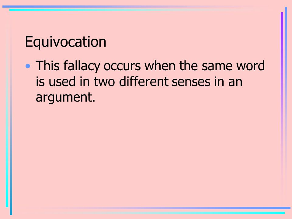 Equivocation This fallacy occurs when the same word is used in two different senses in an argument.