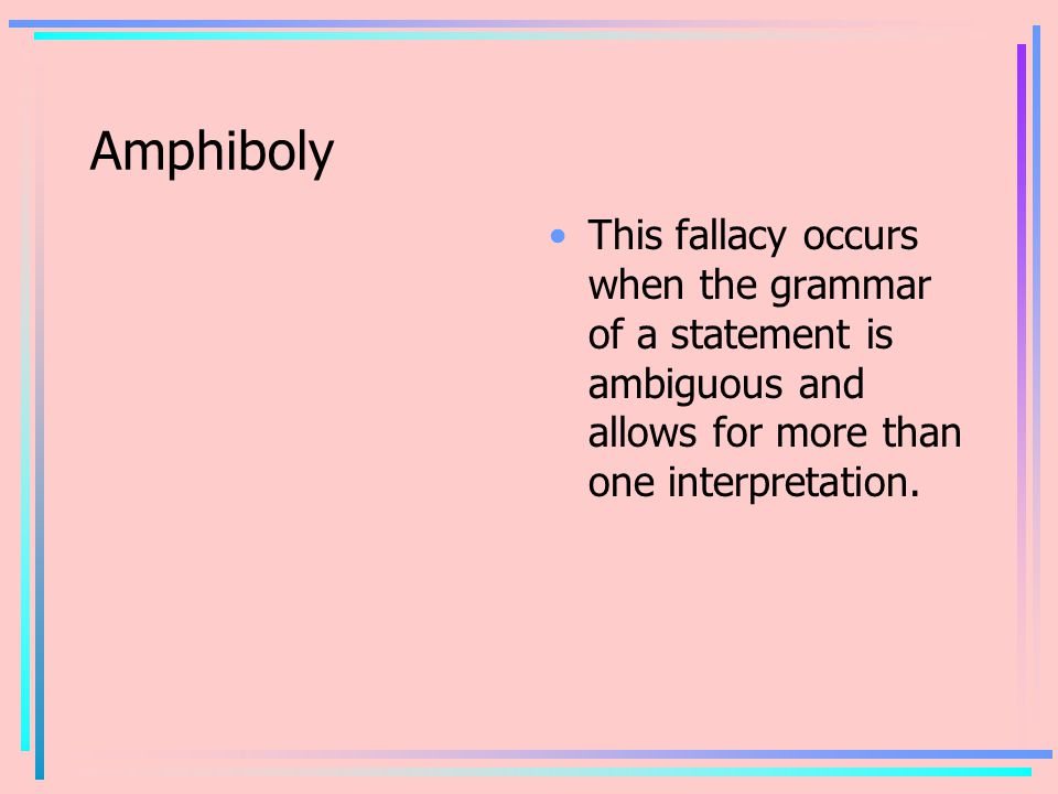 Amphiboly This fallacy occurs when the grammar of a statement is ambiguous and allows for more than one interpretation.