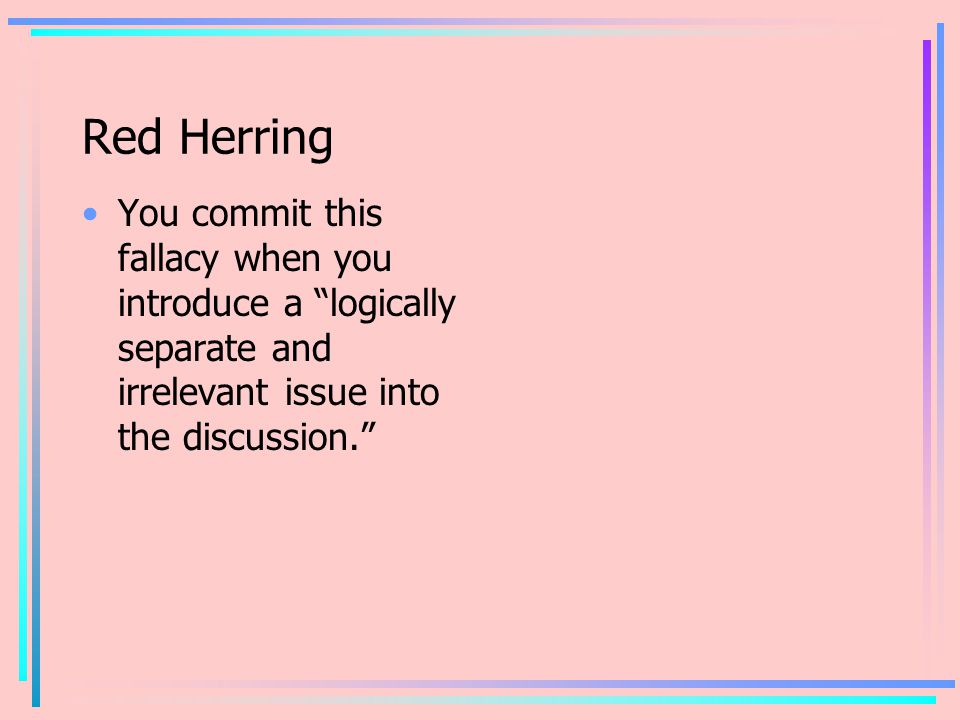 Red Herring You commit this fallacy when you introduce a logically separate and irrelevant issue into the discussion.