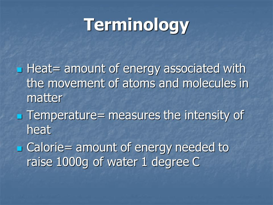 Terminology Heat= amount of energy associated with the movement of atoms and molecules in matter. Temperature= measures the intensity of heat.