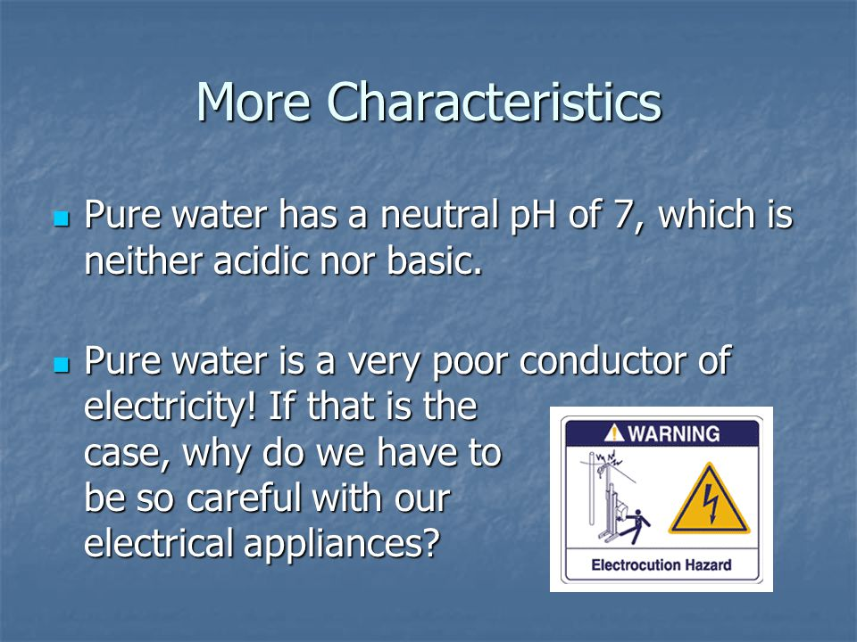 More Characteristics Pure water has a neutral pH of 7, which is neither acidic nor basic.