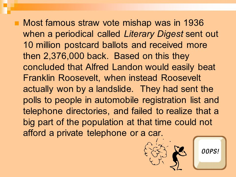 Most famous straw vote mishap was in 1936 when a periodical called Literary Digest sent out 10 million postcard ballots and received more then 2,376,000 back.