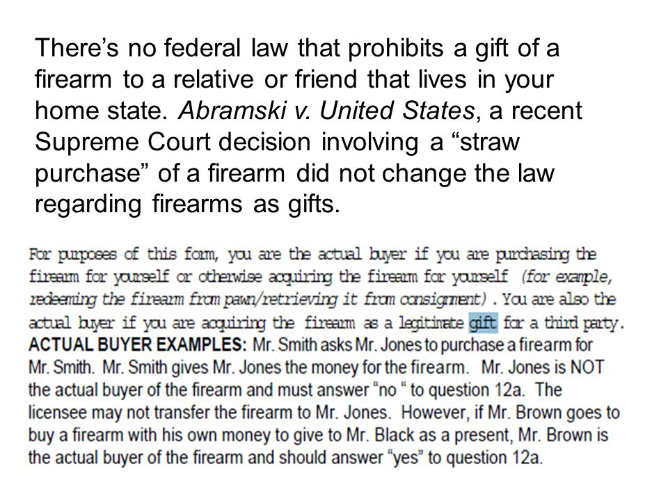 There's no federal law that prohibits a gift of a firearm to a relative or friend that lives in your home state. Abramski v.