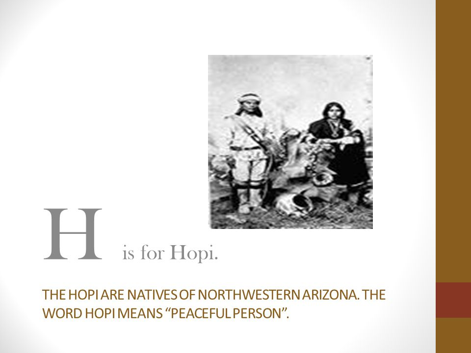 H is for Hopi. The hopi are natives of northwestern arizona. The word hopi means peaceful person .