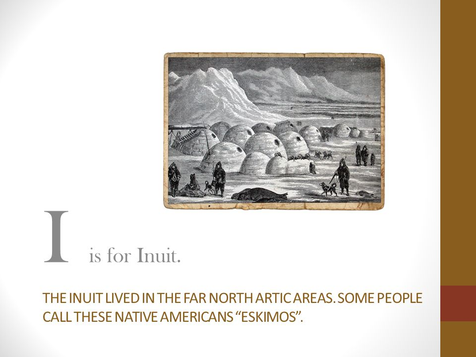 I is for Inuit. The inuit lived in the far north artic areas.