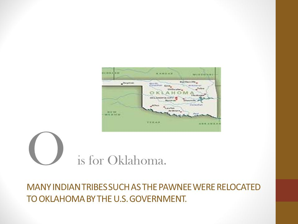 O is for Oklahoma. Many Indian tribes such as the pawnee were relocated to oklahoma by the u.s.
