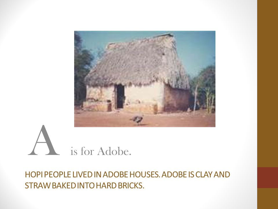 A is for Adobe. Hopi people lived in adobe houses. Adobe is clay and straw baked into hard bricks.