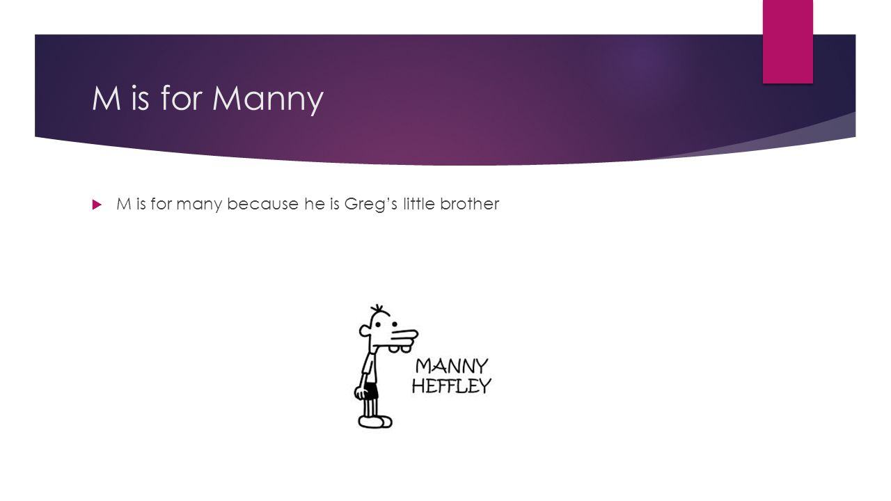 M is for Manny M is for many because he is Greg's little brother