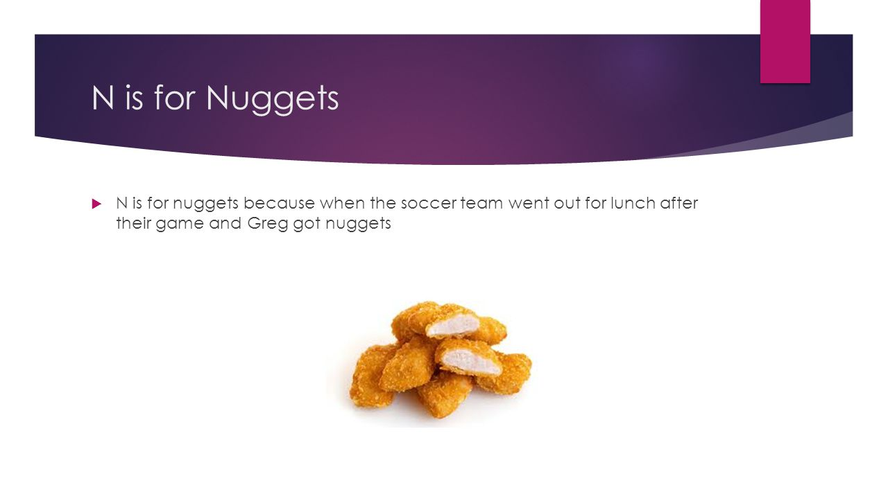 N is for Nuggets N is for nuggets because when the soccer team went out for lunch after their game and Greg got nuggets.