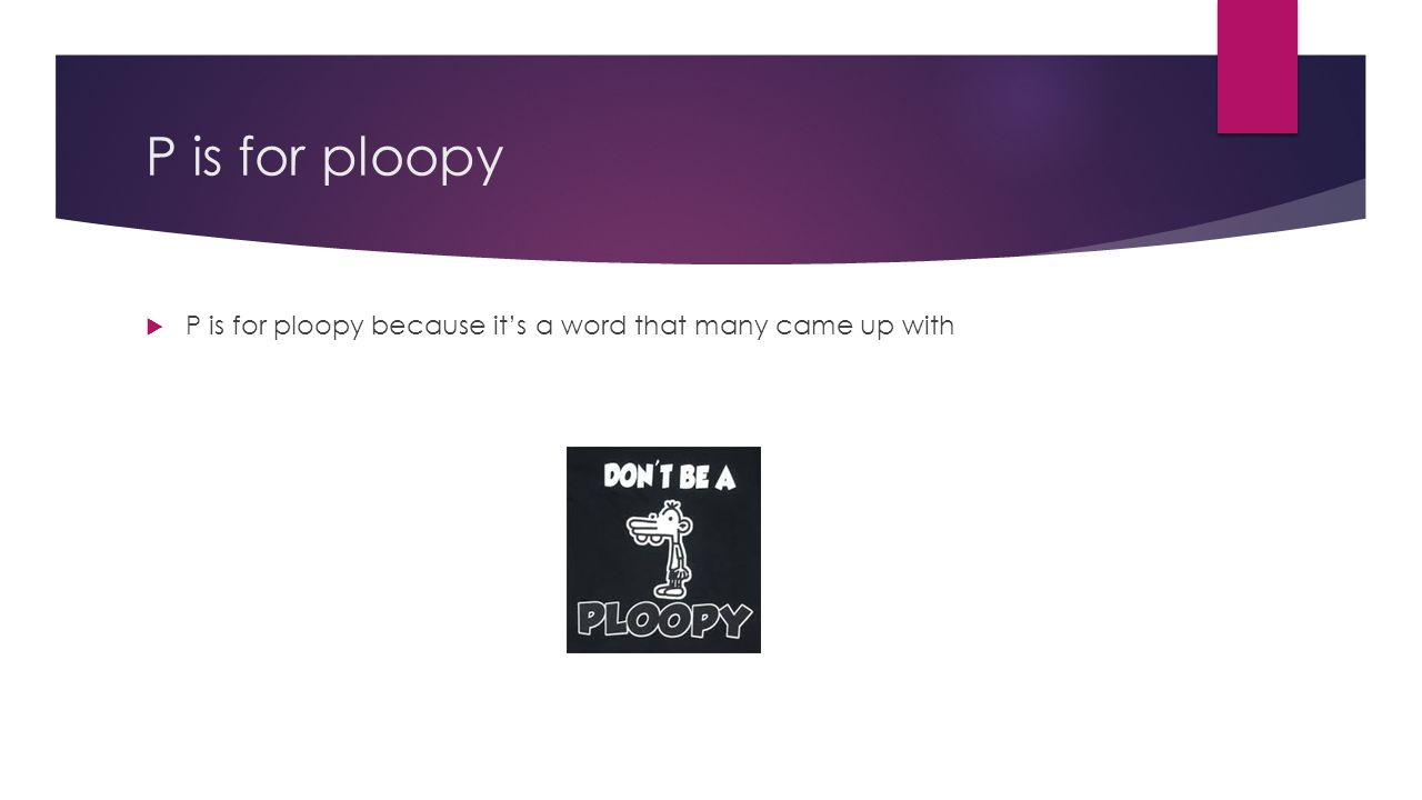 P is for ploopy P is for ploopy because it's a word that many came up with