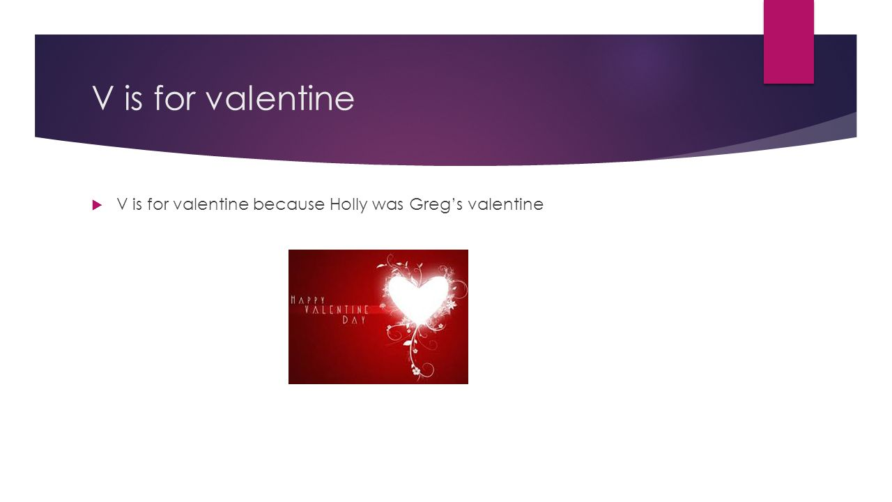 V is for valentine V is for valentine because Holly was Greg's valentine