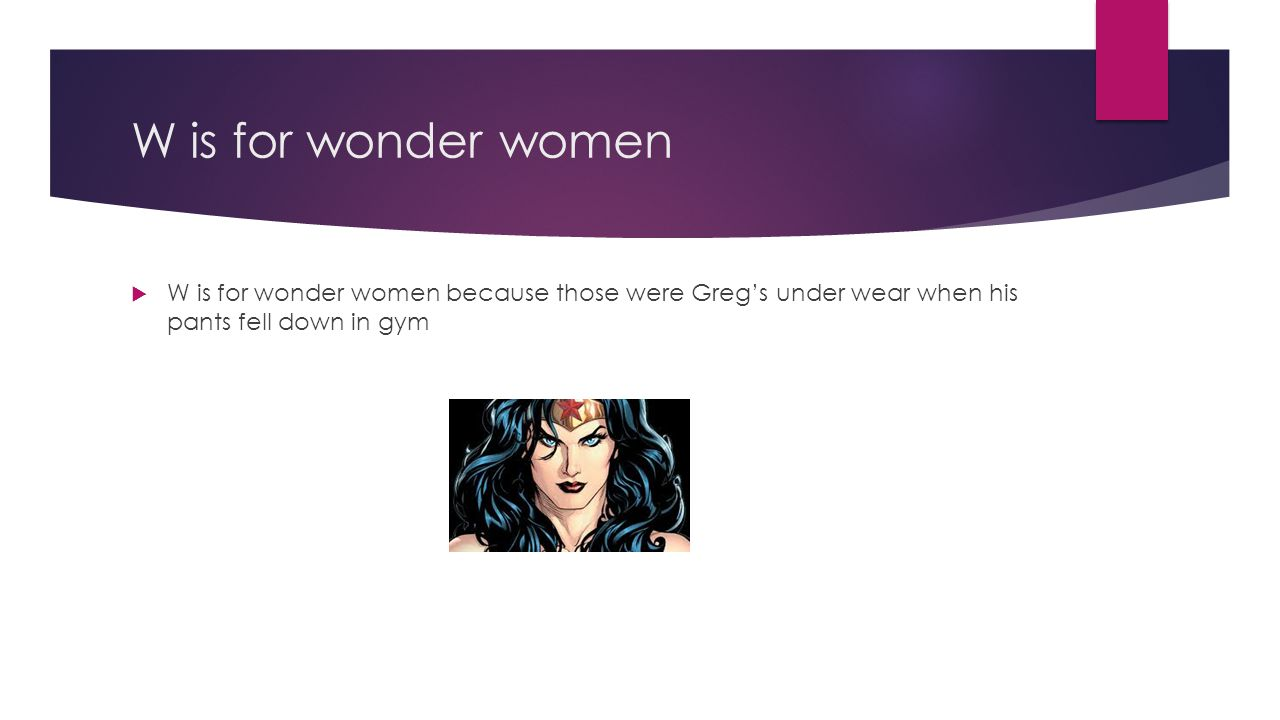 W is for wonder women W is for wonder women because those were Greg's under wear when his pants fell down in gym.