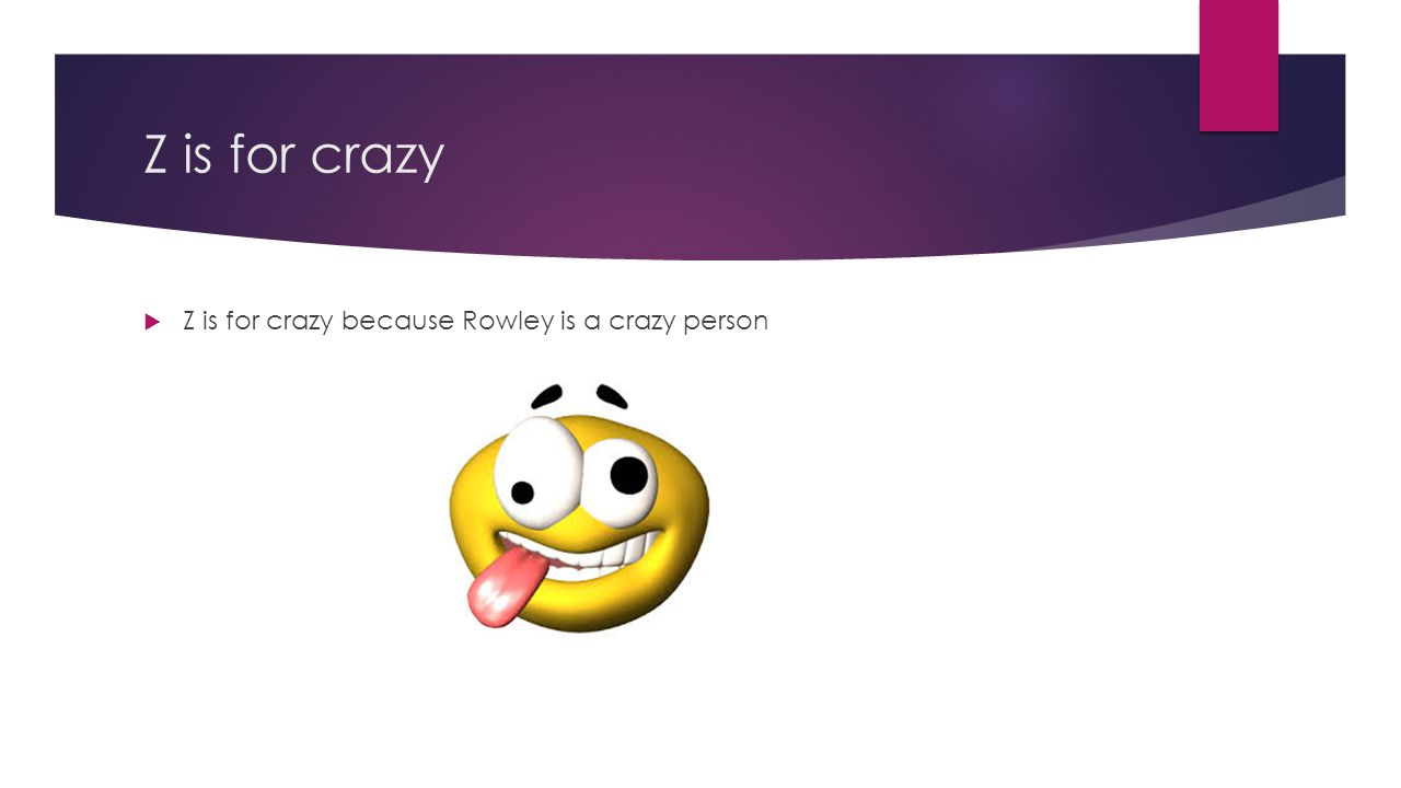 Z is for crazy Z is for crazy because Rowley is a crazy person