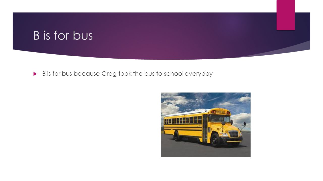 B is for bus B is for bus because Greg took the bus to school everyday