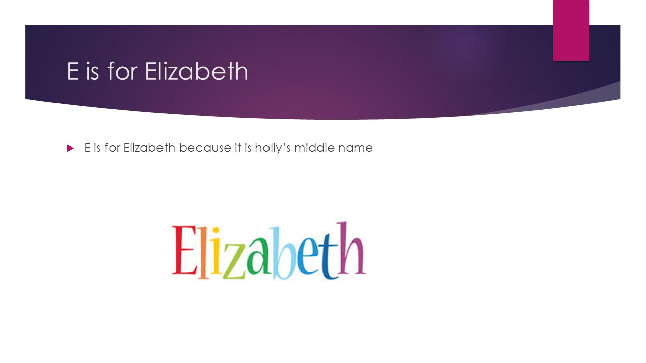 E is for Elizabeth E is for Elizabeth because it is holly's middle name