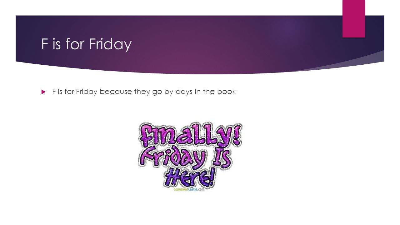 F is for Friday F is for Friday because they go by days in the book