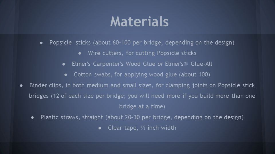 Materials Popsicle sticks (about 60–100 per bridge, depending on the design) Wire cutters, for cutting Popsicle sticks.