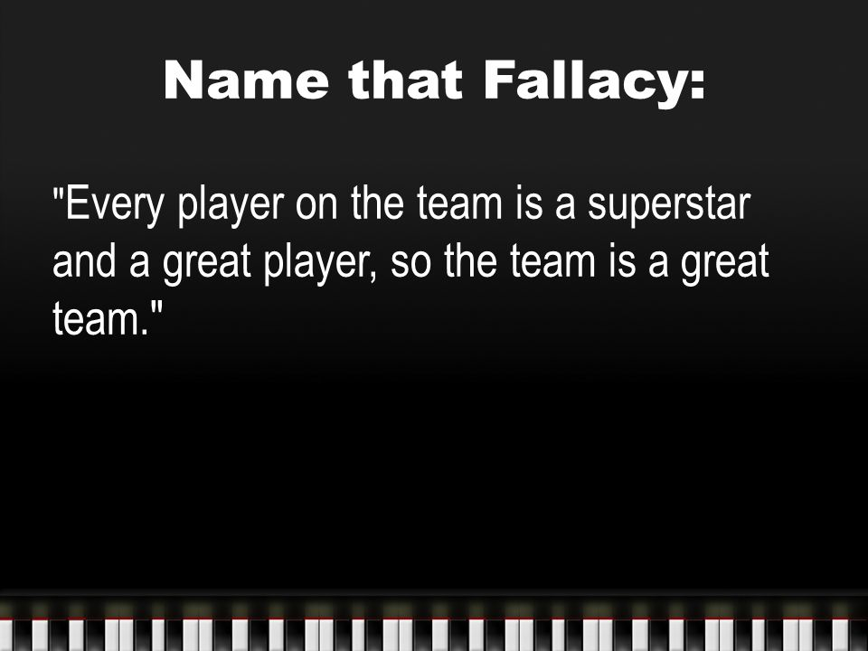 Name that Fallacy: Every player on the team is a superstar and a great player, so the team is a great team.
