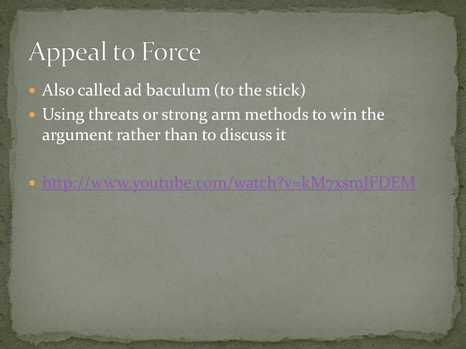 Appeal to Force Also called ad baculum (to the stick)