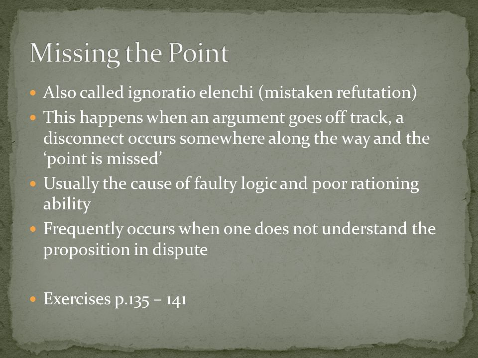 Missing the Point Also called ignoratio elenchi (mistaken refutation)