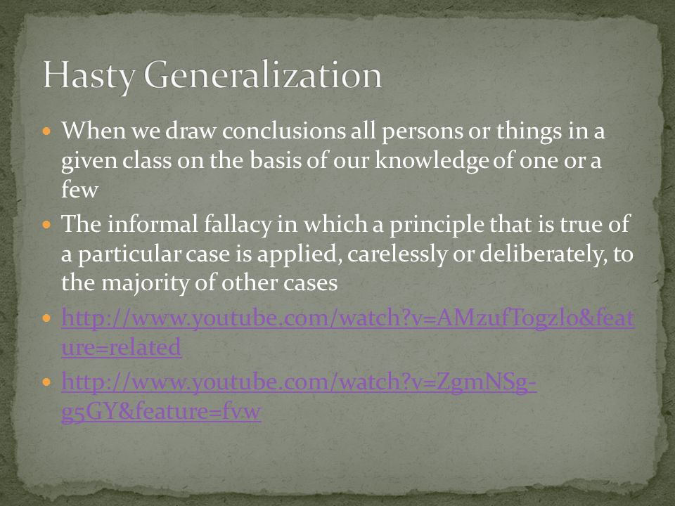 Hasty Generalization When we draw conclusions all persons or things in a given class on the basis of our knowledge of one or a few.