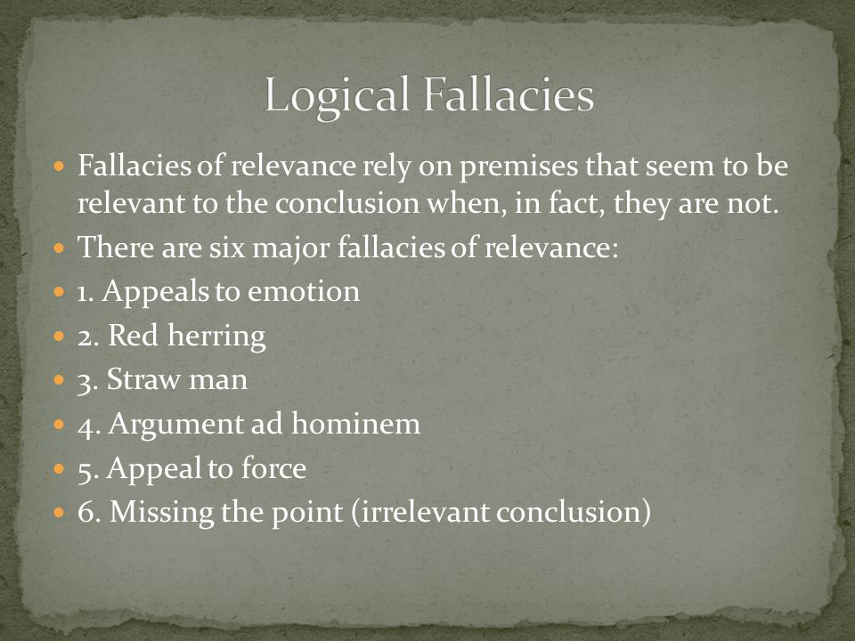 Logical Fallacies Fallacies of relevance rely on premises that seem to be relevant to the conclusion when, in fact, they are not.