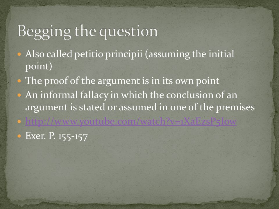 Begging the question Also called petitio principii (assuming the initial point) The proof of the argument is in its own point.