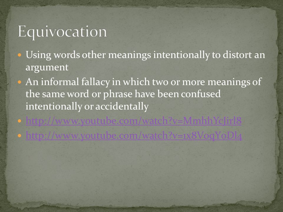 Equivocation Using words other meanings intentionally to distort an argument.