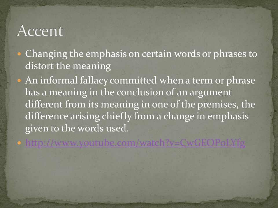 Accent Changing the emphasis on certain words or phrases to distort the meaning.