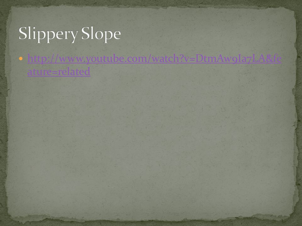 Slippery Slope http://www.youtube.com/watch v=DtmAw9Ia7LA&fe ature=related