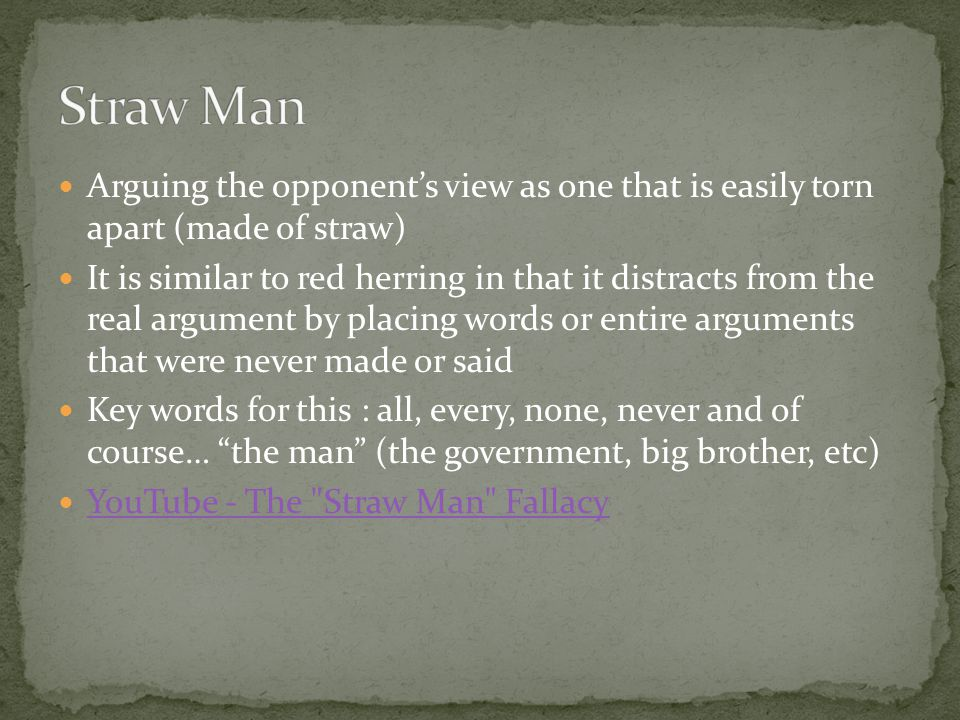 Straw Man Arguing the opponent's view as one that is easily torn apart (made of straw)