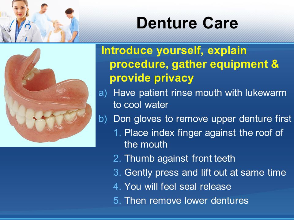 Denture Care Introduce yourself, explain procedure, gather equipment & provide privacy. Have patient rinse mouth with lukewarm to cool water.