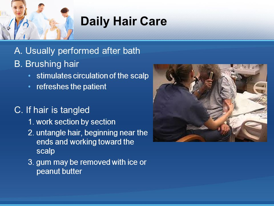 Daily Hair Care A. Usually performed after bath B. Brushing hair