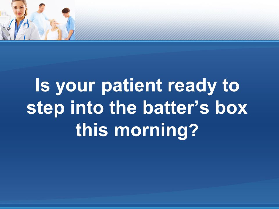 Is your patient ready to step into the batter's box this morning
