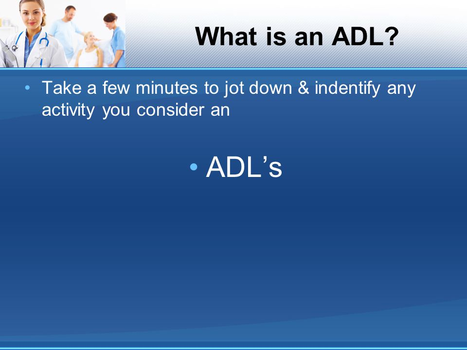 What is an ADL Take a few minutes to jot down & indentify any activity you consider an ADL's