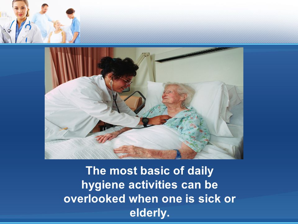 The most basic of daily hygiene activities can be overlooked when one is sick or elderly.