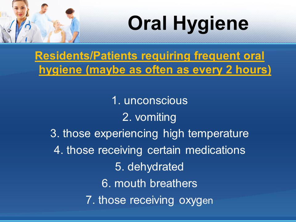 Oral Hygiene Residents/Patients requiring frequent oral hygiene (maybe as often as every 2 hours) 1. unconscious.