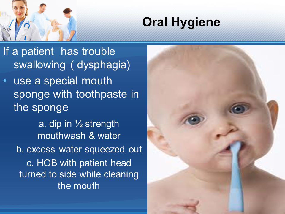 Oral Hygiene If a patient has trouble swallowing ( dysphagia)
