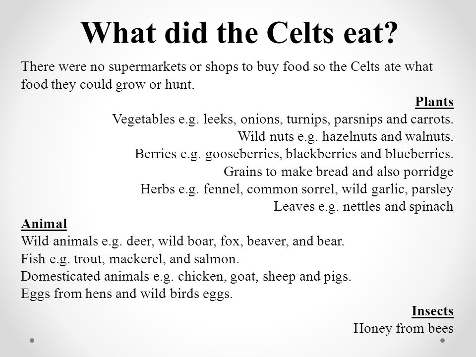 What did the Celts eat There were no supermarkets or shops to buy food so the Celts ate what food they could grow or hunt.