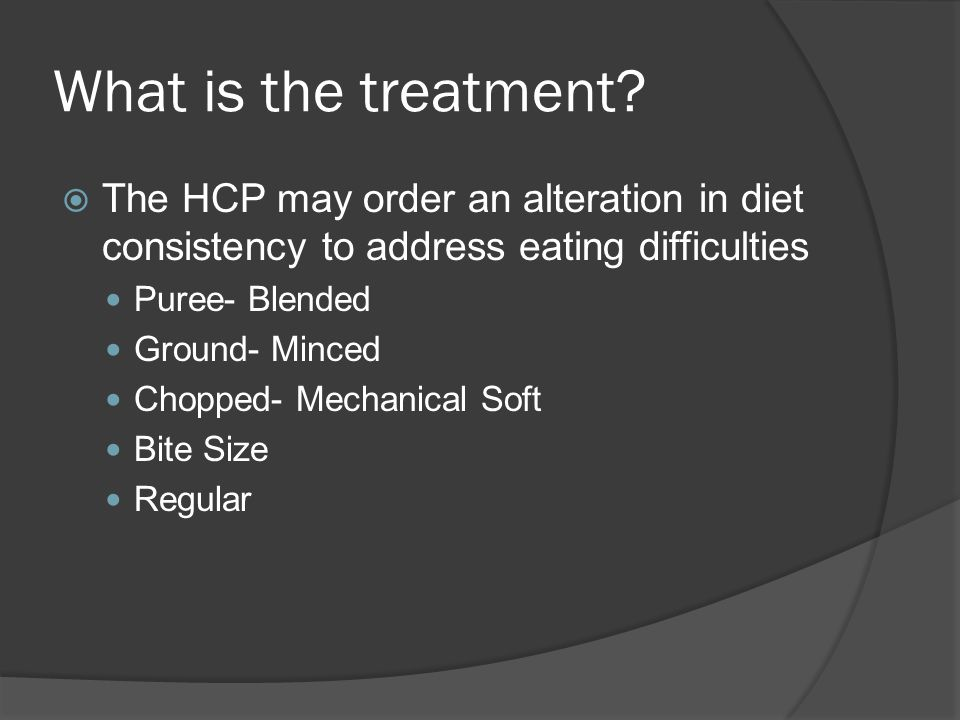 What is the treatment The HCP may order an alteration in diet consistency to address eating difficulties.