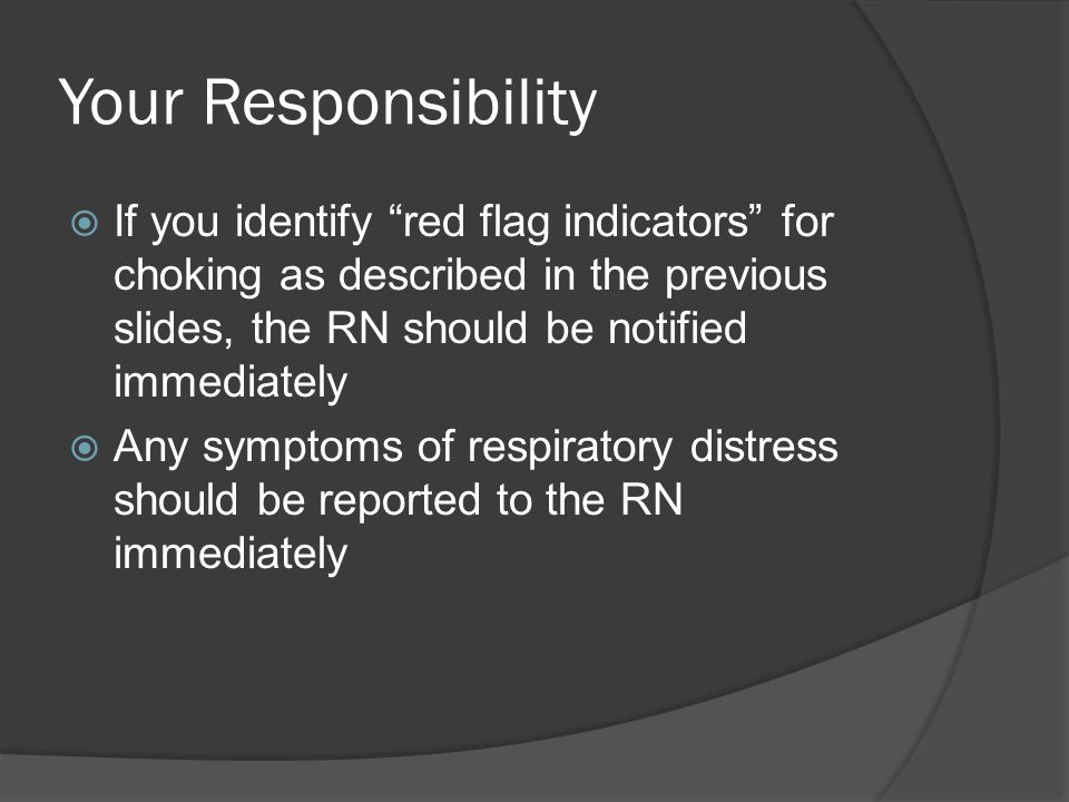 Your Responsibility If you identify red flag indicators for choking as described in the previous slides, the RN should be notified immediately.