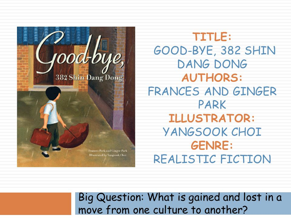 Title: Good-bye, 382 Shin Dang Dong Authors: Frances and Ginger Park Illustrator: Yangsook Choi Genre: Realistic Fiction