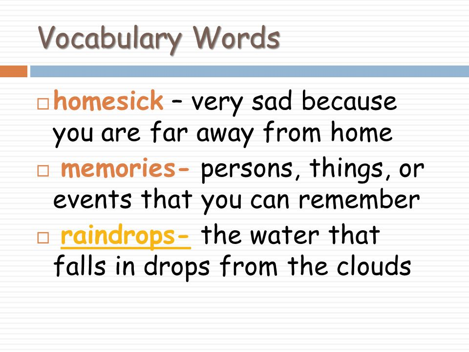 Vocabulary Words homesick – very sad because you are far away from home. memories- persons, things, or events that you can remember.