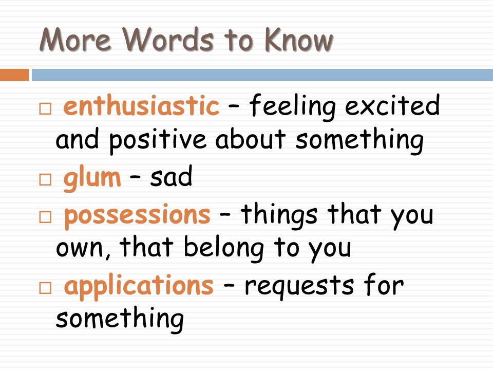 More Words to Know enthusiastic – feeling excited and positive about something. glum – sad. possessions – things that you own, that belong to you.