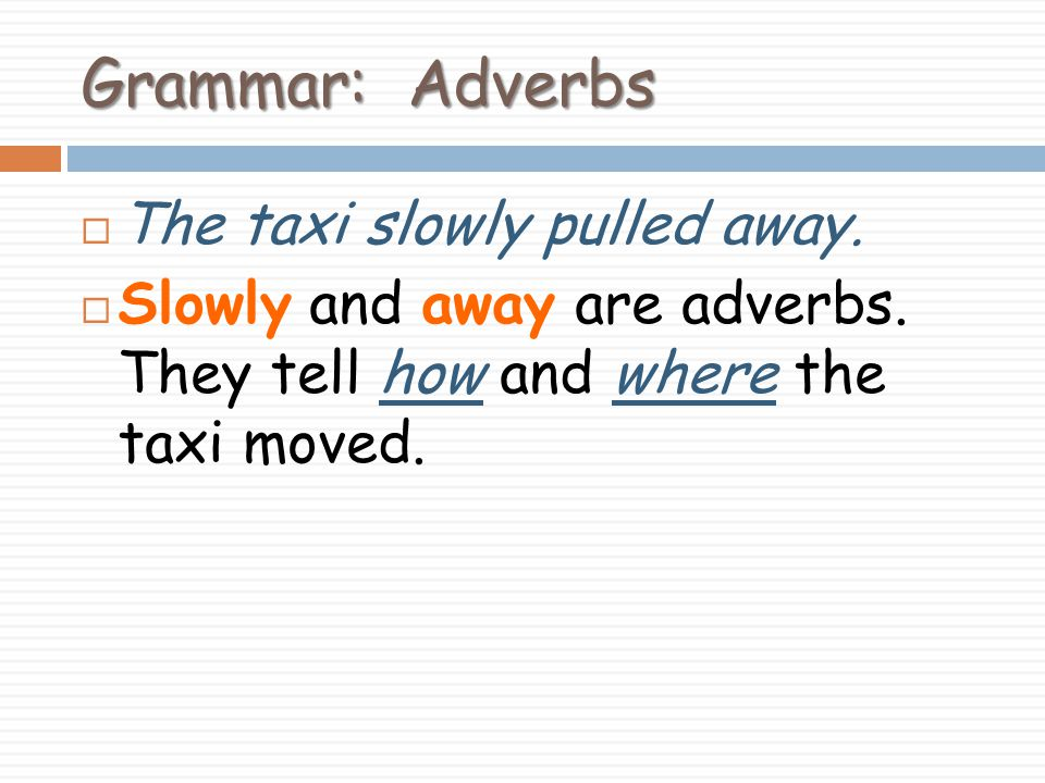 Grammar: Adverbs The taxi slowly pulled away.