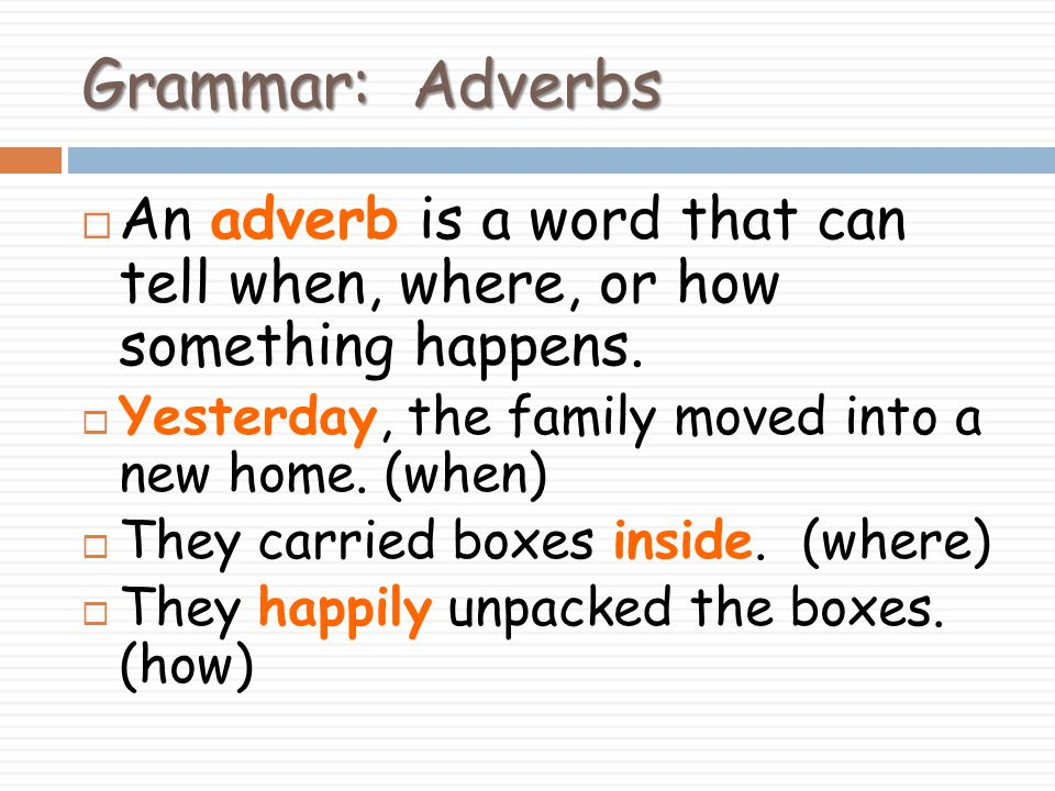 Grammar: Adverbs An adverb is a word that can tell when, where, or how something happens. Yesterday, the family moved into a new home. (when)