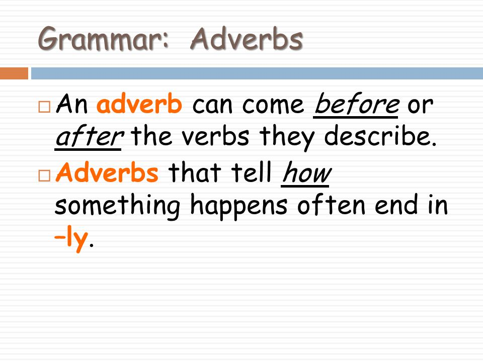 Grammar: Adverbs An adverb can come before or after the verbs they describe.