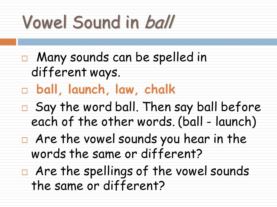Vowel Sound in ball Many sounds can be spelled in different ways.
